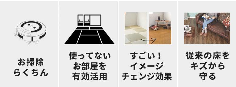 お掃除らくちん。使っていないお部屋を活用。イメージチェンジ効果。従来の床をキズから守る。